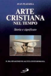 Arte cristiana nel tempo. Storia e significato. Vol. 2: Dal Rinascimento all'età contemporanea.