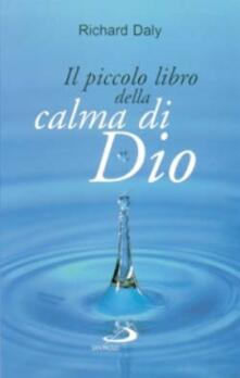 Il piccolo libro della calma di Dio. Pensieri e parole di beatitudine e di pace per anime affaticate - Richard Daly - copertina