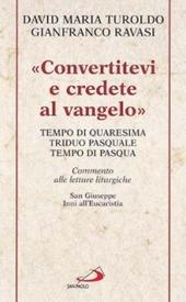 «Convertitevi e credete al Vangelo». Tempo di Quaresima, Triduo pasquale e Tempo di Pasqua. Commento alle letture liturgiche. S. Giuseppe. Inni all'Eucaristia...