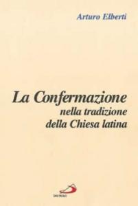 Libro La confermazione nella tradizione della Chiesa latina Arturo Elberti