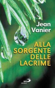 Libro Alla sorgente delle lacrime. Vivere relazioni di alleanza con i poveri all'Arca e a Fede e Luce Jean Vanier