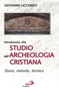 Libro Introduzione allo studio dell'archeologia cristiana. Storia, metodo, tecnica Giovanni Liccardo