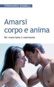 Libro Amarsi corpo e anima. Per vivere bene il matrimonio Ferdinando Bombelli