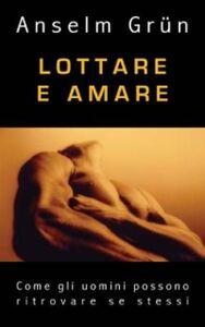 Libro Lottare e amare. Come gli uomini possono ritrovare se stessi Anselm Grün