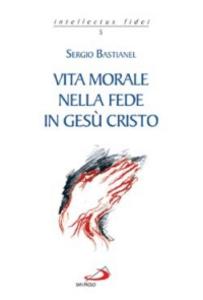 Libro Vita morale nella fede in Gesù Cristo Sergio Bastianel