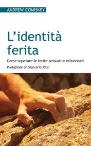 Libro L' identità ferita. Come superare le ferite sessuali e relazionali Andrew Comiskey