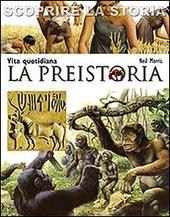 La preistoria. Vita quotidiana. Scoprire la storia