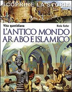 Libro L' antico mondo arabo e islamico. Vita quotidiana. Scoprire la storia Nicola Barber