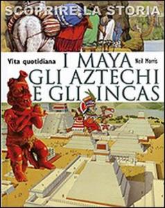 Libro I Maya, gli Aztechi e gli Incas. Vita quotidiana. Scoprire la storia Neil Morris