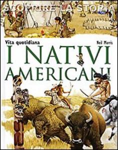 Libro I nativi americani. Vita quotidiana. Scoprire la storia Neil Morris