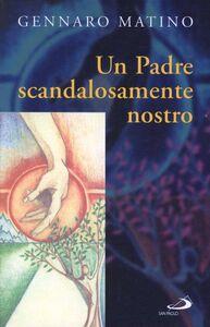 Libro Un Padre scandalosamente nostro Gennaro Matino