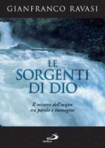 Libro Le sorgenti di Dio. Il mistero dell'acqua tra parola e immagine Gianfranco Ravasi