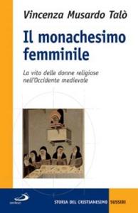 Libro Il monachesimo femminile. La vita delle donne religiose nell'Occidente medievale Vincenza Musardo Talò