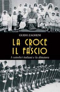 Libro La croce e il fascio: i cattolici italiani e la dittatura Guido Zagheni