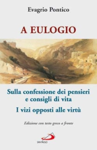Libro A Eulogio. Sulla confessione dei pensieri e consigli di vita-A Eulogio. I vizi opposti alle virtù. Testo greco a fronte Evagrio Pontico