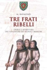 Libro Tre frati ribelli. Storia e avventura dei fondatori dei monaci bianchi Marcel Raymond