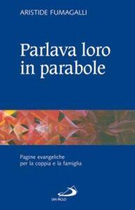 Libro Parlava loro in parabole. Pagine evangeliche per la coppia e la famiglia Aristide Fumagalli