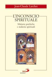 L' inconscio spirituale. Malattie psichiche e malattie spirituali - Jean-Claude Larchet - copertina