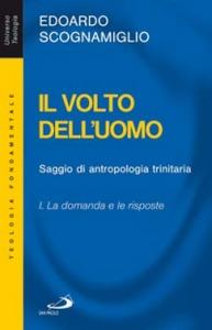 Libro Il volto dell'uomo. Saggio di antropologia trinitaria. Vol. 1: La domanda e le risposte. Edoardo Scognamiglio