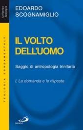 Il volto dell'uomo. Saggio di antropologia trinitaria. Vol. 1: La domanda e le risposte.