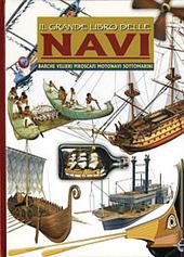 Il grande libro delle navi. Barche, velieri, piroscafi, motonavi e sottomarini