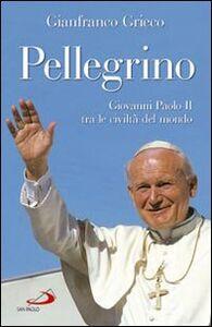 Foto Cover di Pellegrino. Giovanni Paolo II tra le civiltà del mondo, Libro di Gianfranco Grieco, edito da San Paolo Edizioni