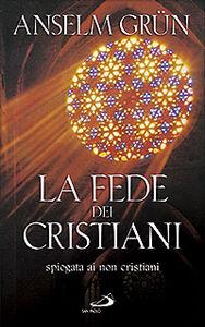 Foto Cover di La fede dei cristiani. Spiegata ai non cristiani, Libro di Anselm Grün, edito da San Paolo Edizioni