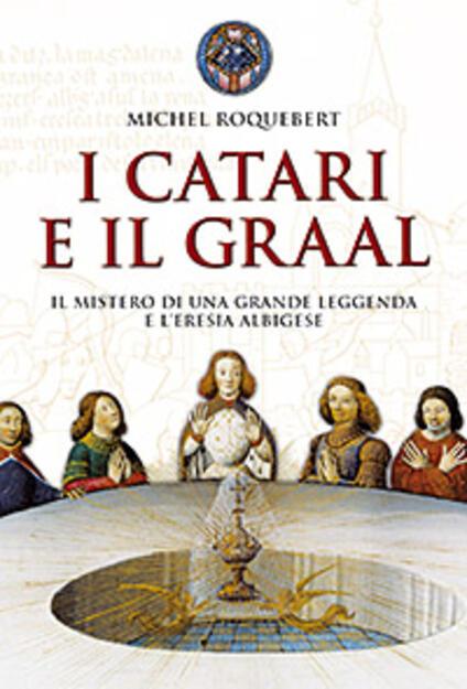 I catari e il Graal. Il mistero di una grande leggenda e l'eresia albigese - Michel Roquebert - copertina