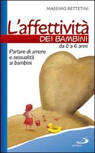 Libro L' affettività dei bambini. Da 0 a 6 anni. Parlare di amore e sessualità ai bambini Massimo Bettetini