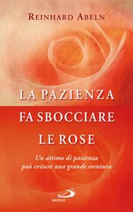 Libro La pazienza fa sbocciare le rose. Un attimo di pazienza può evitare una grande sventura Reinhard Abeln