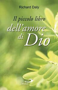 Libro Il piccolo libro dell'amore di Dio. Pensieri e parole di gioia e speranza per anime che vogliono vivere nell'amore Richard Daly