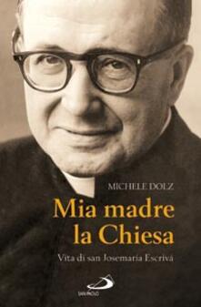 Mia madre la Chiesa. Vita di san Josemaria Escrivà - Michele Dolz - copertina