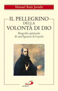 Libro Il pellegrino della volontà di Dio. Biografia spirituale di sant'Ignazio di Loyola Manuel Ruiz Jurado