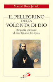 Il pellegrino della volontà di Dio. Biografia spirituale di sant'Ignazio di Loyola