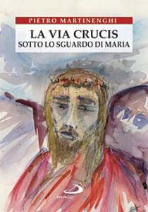 Foto Cover di La Via crucis sotto lo sguardo di Maria, Libro di Pietro Martinenghi, edito da San Paolo Edizioni