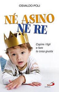 Foto Cover di Né asino né re. Capire i figli e fare la cosa giusta, Libro di Osvaldo Poli, edito da San Paolo Edizioni