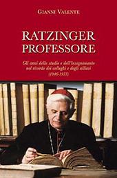 Ratzinger professore. Gli anni dello studio e dell'insegnamento nel ricordo dei colleghi e degli allievi (1946-1977)