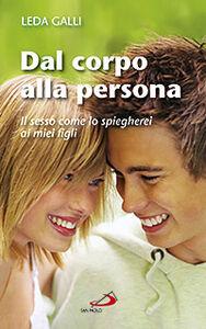 Foto Cover di Dal corpo alla persona. Il sesso come lo spiegherei ai miei figli, Libro di Leda Galli, edito da San Paolo Edizioni