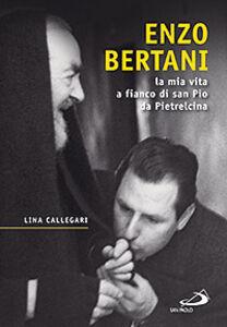 Libro Enzo Bertani. La mia vita a fianco di San Pio da Pietrelcina Lina Callegari