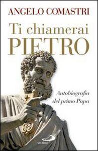 Libro Ti chiamerai Pietro. Autobiografia del primo papa Angelo Comastri