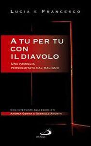 Libro A tu per tu con il diavolo. Una famiglia perseguitata dal maligno Lucia Casadei , Francesco Casadei