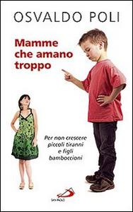 Libro Mamme che amano troppo. Per non crescere piccoli tiranni e figli bamboccioni Osvaldo Poli