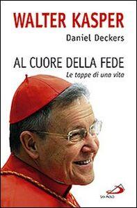 Libro Al cuore della fede. Le tappe di una vita Walter Kasper , Daniel Deckers