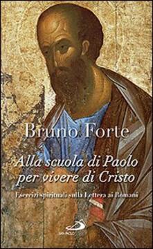 Alla scuola di Paolo per vivere di Cristo. Esercizi spirituali sulla Lettera ai romani - Bruno Forte - copertina