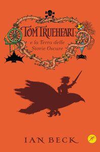Libro Tom Trueheart e la terra delle storie oscure Ian Beck