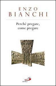 Libro Perché pregare, come pregare Enzo Bianchi