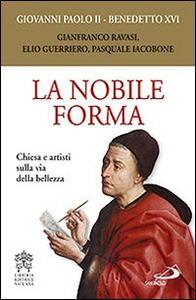 Libro La nobile forma. Chiesa e artisti sulla via della bellezza Giovanni Paolo II , Benedetto XVI (Joseph Ratzinger)