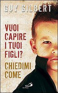 Foto Cover di Vuoi capire i tuoi figli? Chiedimi come, Libro di Guy Gilbert, edito da San Paolo Edizioni