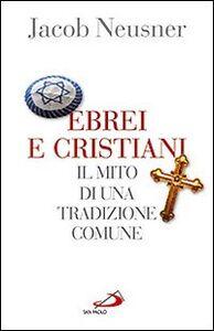Foto Cover di Ebrei e cristiani. Il mito di una tradizione comune, Libro di Jacob Neusner, edito da San Paolo Edizioni