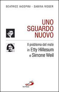 Libro Uno sguardo nuovo. Il problema del male in Etty Hillesum e Simone Weil Beatrice Iacopini , Sabina Moser